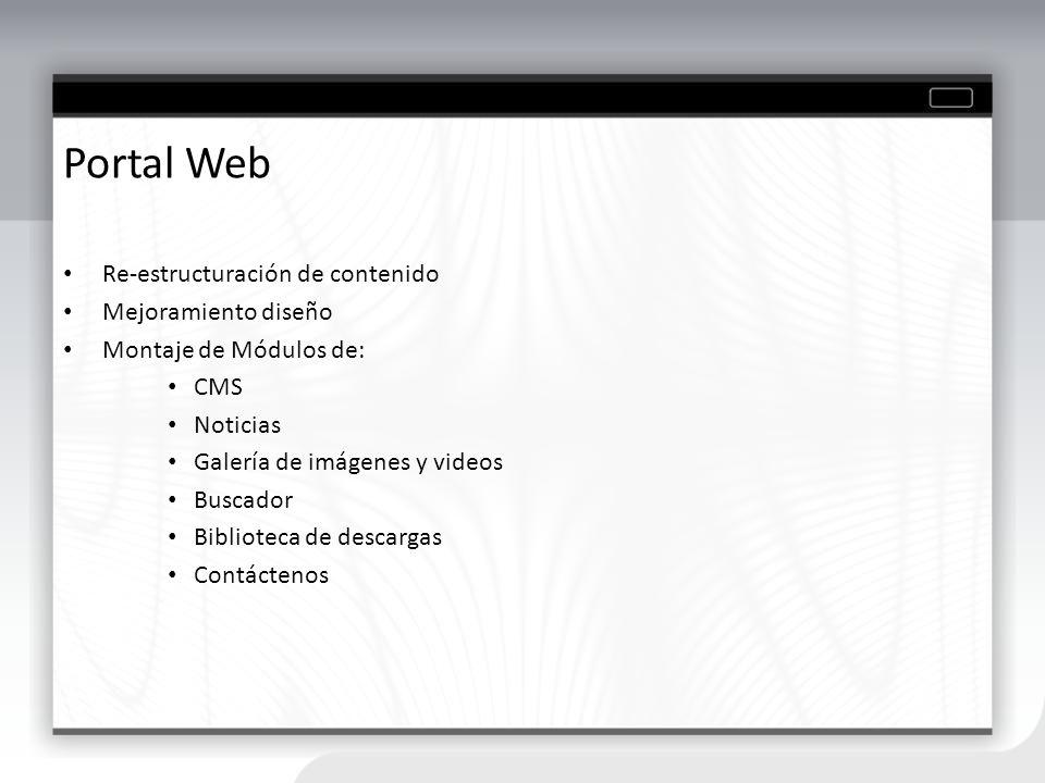 Portal Web Re-estructuración de contenido Mejoramiento diseño Montaje de Módulos de: CMS Noticias Galería de imágenes y videos Buscador Biblioteca de