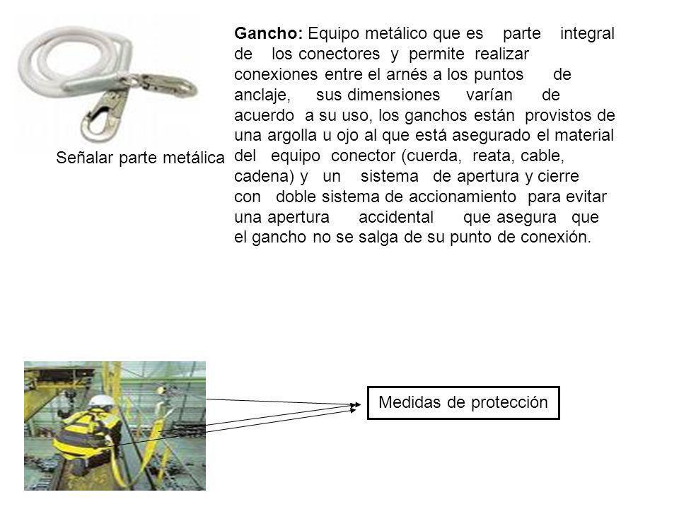 Gancho: Equipo metálico que es parte integral de los conectores y permite realizar conexiones entre el arnés a los puntos de anclaje, sus dimensiones