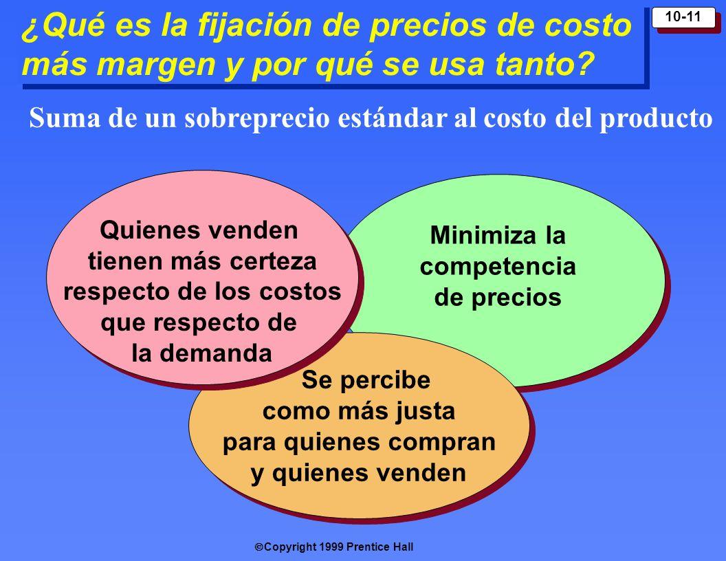 Copyright 1999 Prentice Hall 10-11 Minimiza la competencia de precios ¿Qué es la fijación de precios de costo más margen y por qué se usa tanto? Se pe