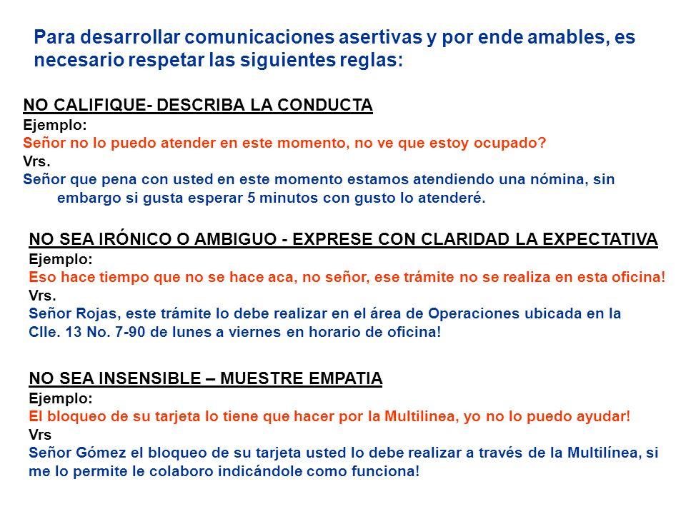 Para desarrollar comunicaciones asertivas y por ende amables, es necesario respetar las siguientes reglas: NO SEA INSENSIBLE – MUESTRE EMPATIA Ejemplo
