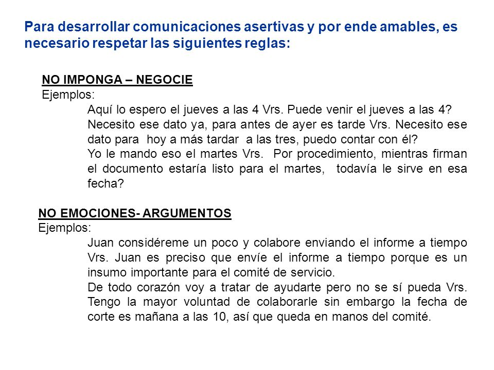 Para desarrollar comunicaciones asertivas y por ende amables, es necesario respetar las siguientes reglas: NO IMPONGA – NEGOCIE Ejemplos: Aquí lo espe