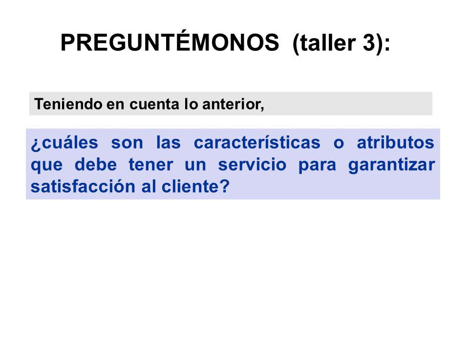 PREGUNTÉMONOS (taller 3): ¿cuáles son las características o atributos que debe tener un servicio para garantizar satisfacción al cliente? Teniendo en