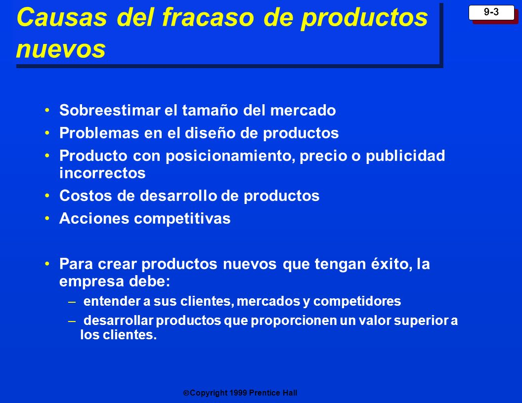 Copyright 1999 Prentice Hall 9-3 Causas del fracaso de productos nuevos Sobreestimar el tamaño del mercado Problemas en el diseño de productos Product