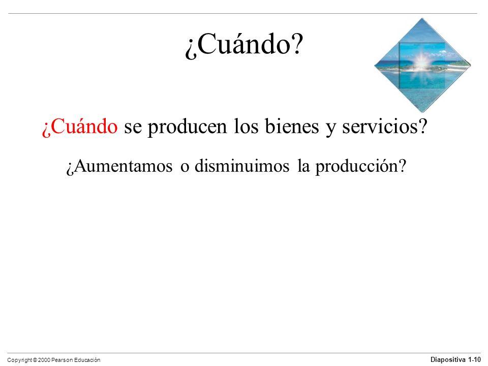 Diapositiva 1-10 Copyright © 2000 Pearson Educación ¿Cuándo? ¿Cuándo se producen los bienes y servicios? ¿Aumentamos o disminuimos la producción?