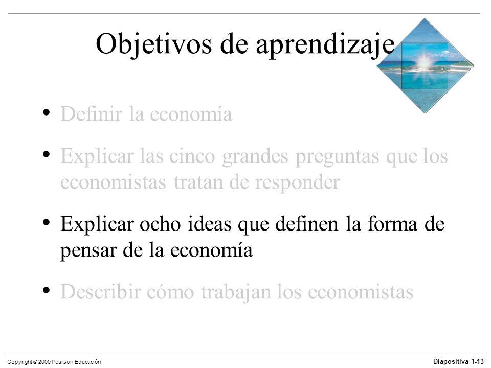 Diapositiva 1-13 Copyright © 2000 Pearson Educación Objetivos de aprendizaje Definir la economía Explicar las cinco grandes preguntas que los economis