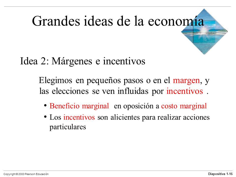 Diapositiva 1-16 Copyright © 2000 Pearson Educación Grandes ideas de la economía Idea 2: Márgenes e incentivos Elegimos en pequeños pasos o en el marg