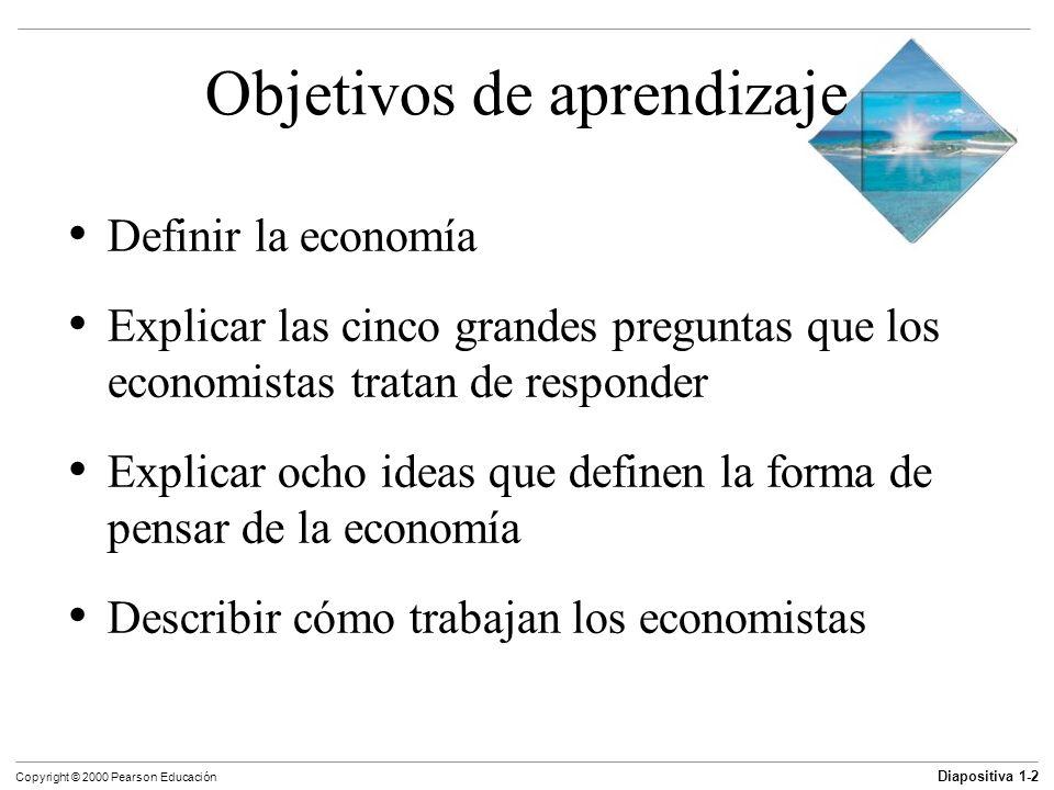 Diapositiva 1-3 Copyright © 2000 Pearson Educación Objetivos de aprendizaje Definir la economía Explicar las cinco grandes preguntas que los economistas tratan de responder Explicar ocho ideas que definen la forma de pensar de la economía Describir cómo trabajan los economistas