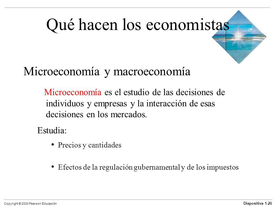 Diapositiva 1-26 Copyright © 2000 Pearson Educación Qué hacen los economistas Microeconomía y macroeconomía Microeconomía es el estudio de las decisio