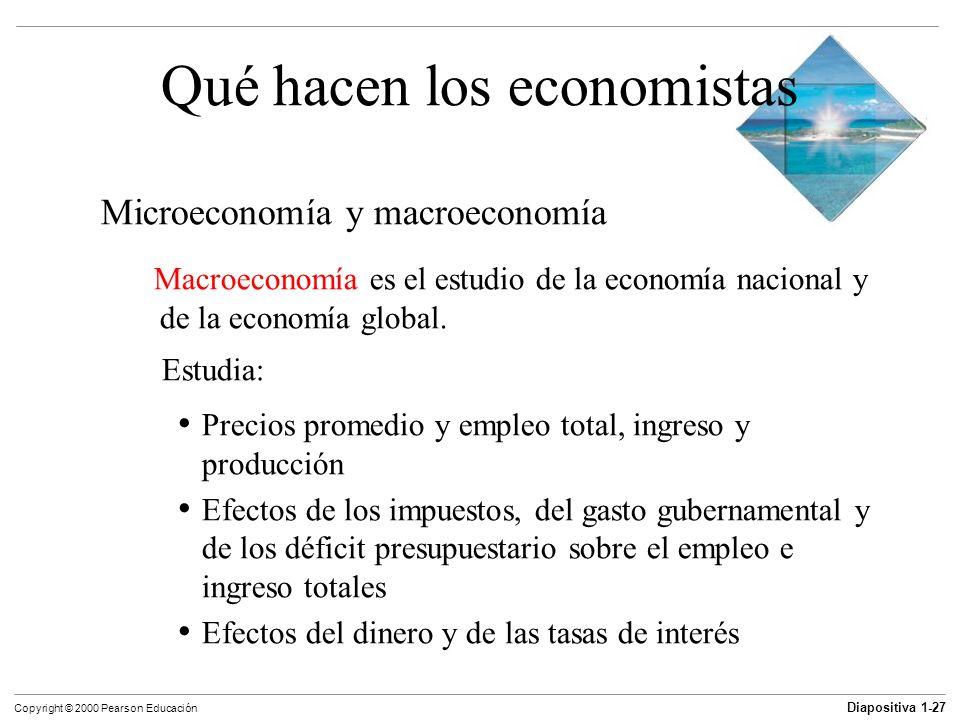 Diapositiva 1-27 Copyright © 2000 Pearson Educación Qué hacen los economistas Microeconomía y macroeconomía Macroeconomía es el estudio de la economía