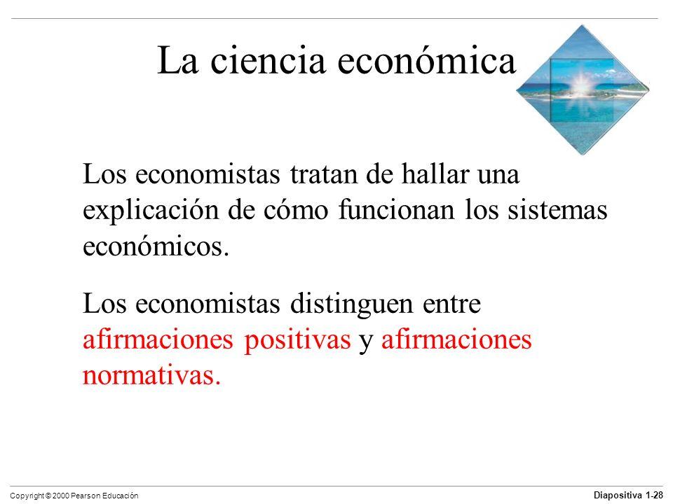 Diapositiva 1-28 Copyright © 2000 Pearson Educación La ciencia económica Los economistas tratan de hallar una explicación de cómo funcionan los sistem