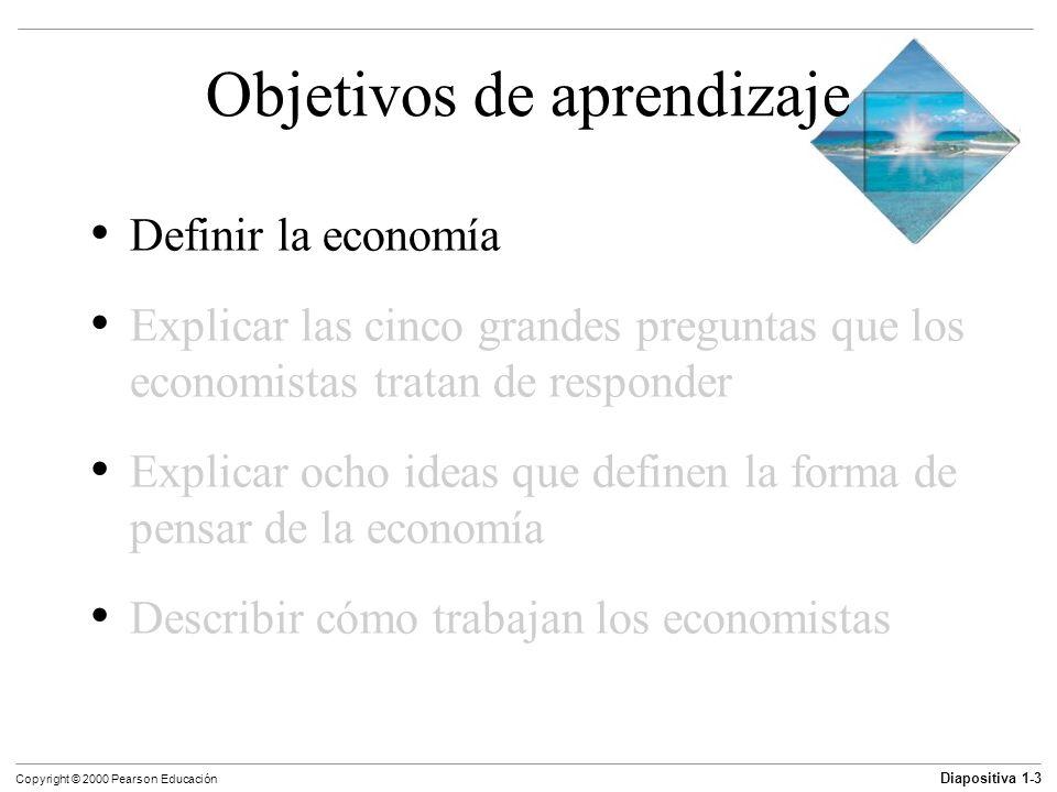 Diapositiva 1-24 Copyright © 2000 Pearson Educación Objetivos de aprendizaje Definir la economía Explicar las cinco grandes preguntas que los economistas tratan de responder Explicar ocho ideas que definen la forma de pensar de la economía Describir cómo trabajan los economistas