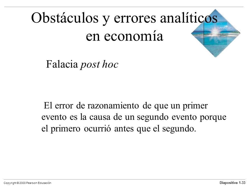 Diapositiva 1-33 Copyright © 2000 Pearson Educación Obstáculos y errores analíticos en economía Falacia post hoc El error de razonamiento de que un pr