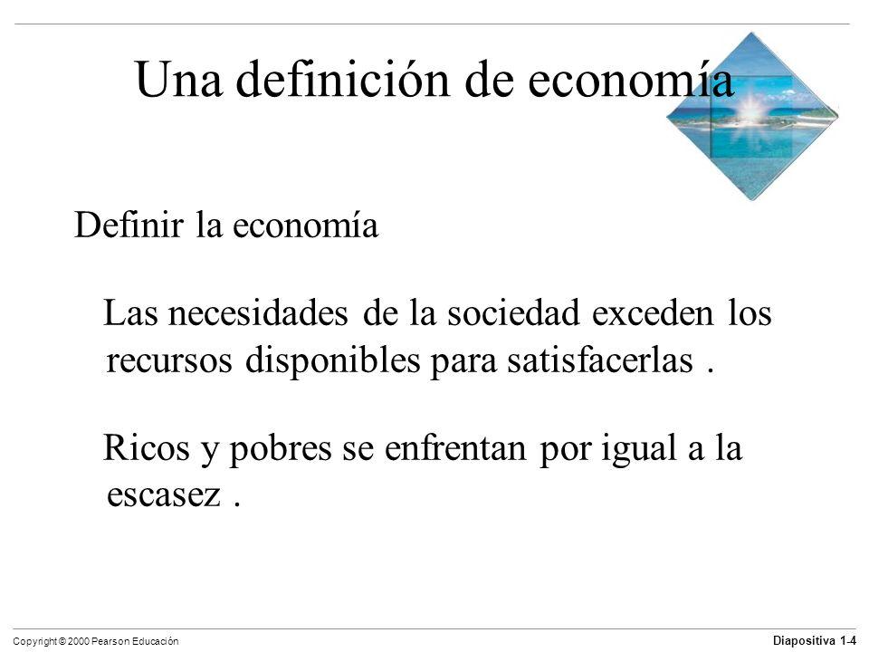 Diapositiva 1-5 Copyright © 2000 Pearson Educación Una definición de economía Economía es la ciencia de la elección la ciencia que explica las elecciones que hacemos y cómo esas elecciones cambian conforme manejamos la escasez relativa de algún recurso.