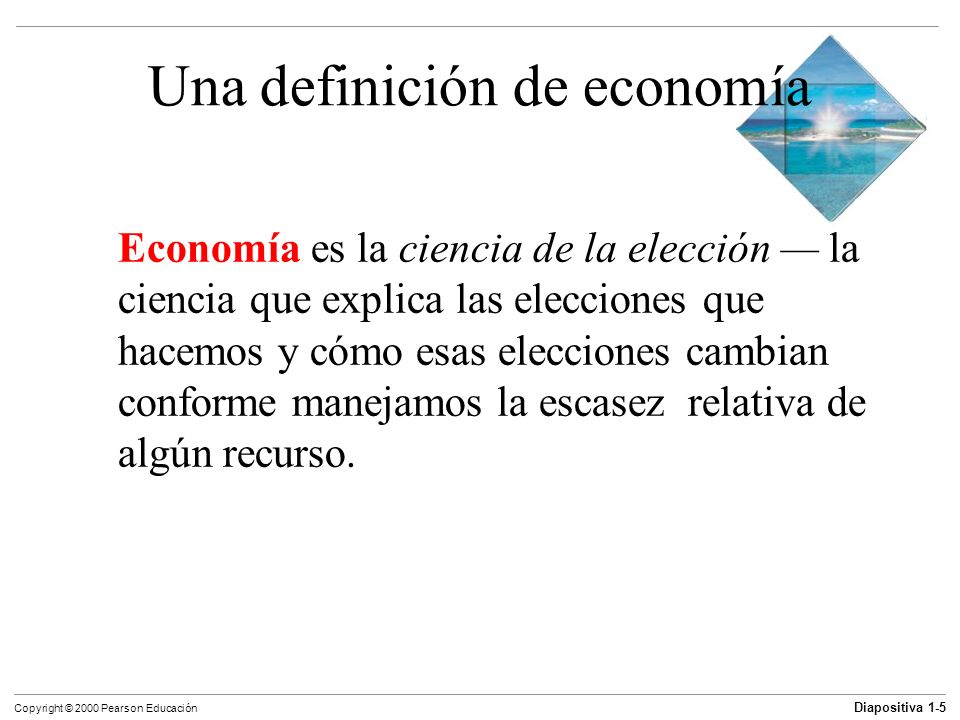 Diapositiva 1-6 Copyright © 2000 Pearson Educación Objetivos de aprendizaje Definir la economía Explicar las cinco grandes preguntas que los economistas tratan de responder Explicar ocho ideas que definen la forma de pensar de la economía Describir cómo trabajan los economistas