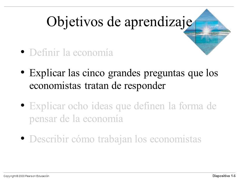 Diapositiva 1-6 Copyright © 2000 Pearson Educación Objetivos de aprendizaje Definir la economía Explicar las cinco grandes preguntas que los economist