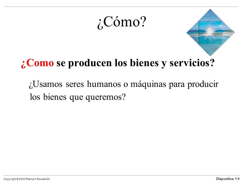 Diapositiva 1-9 Copyright © 2000 Pearson Educación ¿Cómo? ¿Como se producen los bienes y servicios? ¿Usamos seres humanos o máquinas para producir los