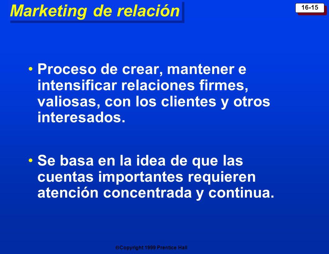Copyright 1999 Prentice Hall 16-15 Marketing de relación Proceso de crear, mantener e intensificar relaciones firmes, valiosas, con los clientes y otr