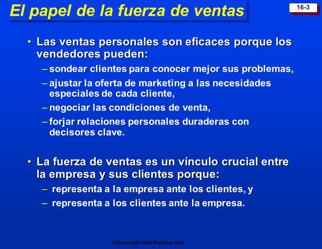 Copyright 1999 Prentice Hall 16-3 El papel de la fuerza de ventas Las ventas personales son eficaces porque los vendedores pueden:Las ventas personale