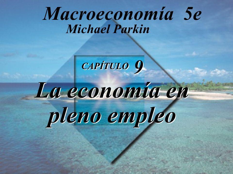CAPÍTULO 9 La economía en pleno empleo Michael Parkin Macroeconomía 5e