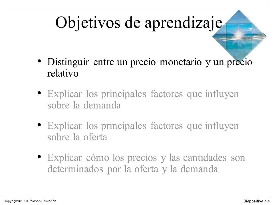 Diapositiva 4-5 Copyright © 1998 Pearson Educación Precio y costo de oportunidad El precio es la cantidad de dinero que debe darse a cambio de un artículo: esto se denomina como precio monetario.
