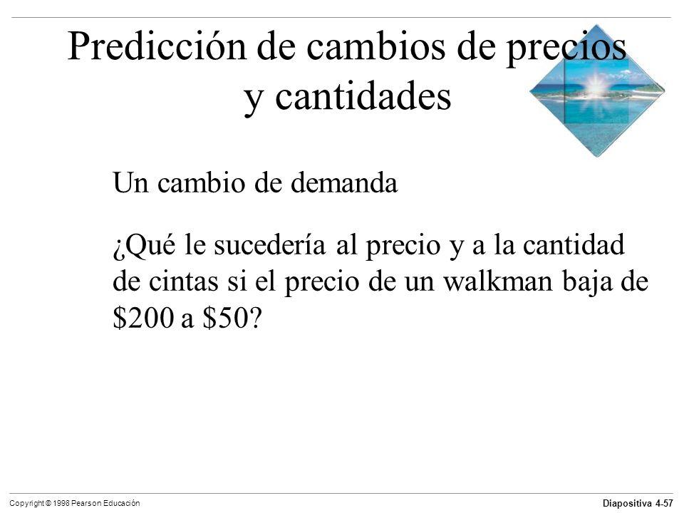 Diapositiva 4-57 Copyright © 1998 Pearson Educación Predicción de cambios de precios y cantidades Un cambio de demanda ¿Qué le sucedería al precio y a