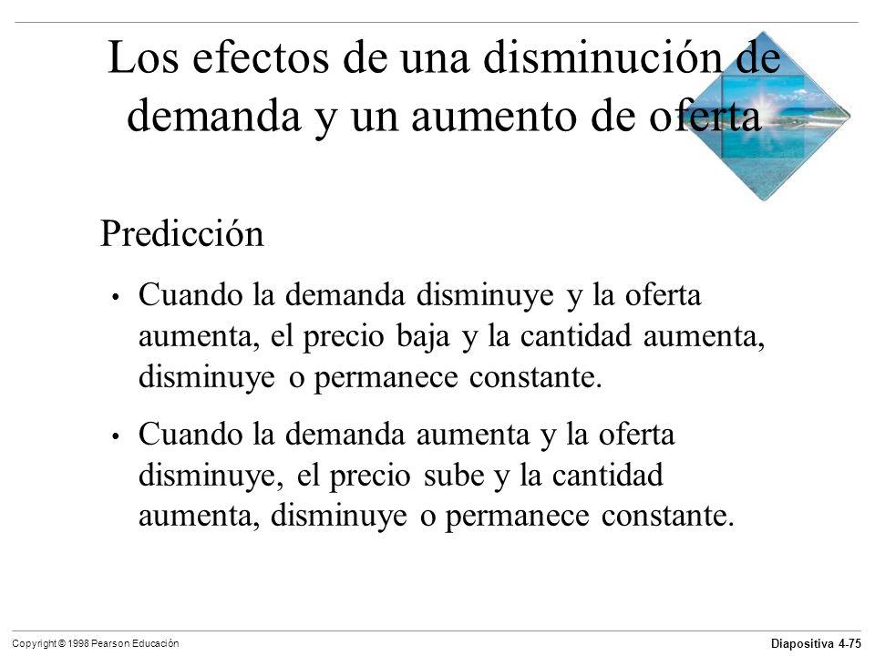Diapositiva 4-75 Copyright © 1998 Pearson Educación Los efectos de una disminución de demanda y un aumento de oferta Predicción Cuando la demanda dism