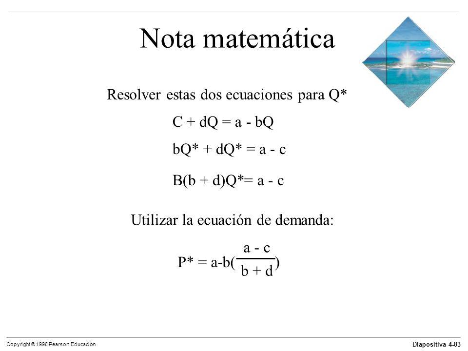 Diapositiva 4-83 Copyright © 1998 Pearson Educación Nota matemática Resolver estas dos ecuaciones para Q* C + dQ = a - bQ bQ* + dQ* = a - c B(b + d)Q*