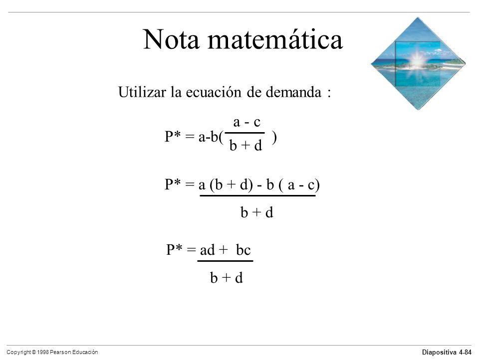 Diapositiva 4-84 Copyright © 1998 Pearson Educación Nota matemática Utilizar la ecuación de demanda : P* = a-b( ) a - c b + d P* = a (b + d) - b ( a -