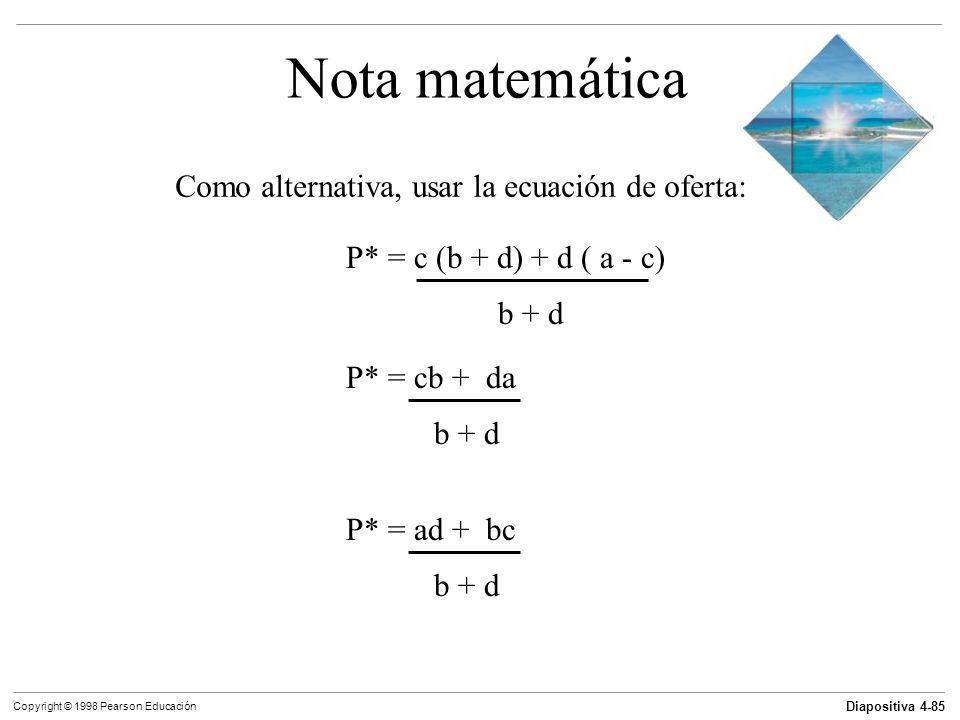 Diapositiva 4-85 Copyright © 1998 Pearson Educación Nota matemática Como alternativa, usar la ecuación de oferta: P* = c (b + d) + d ( a - c) b + d P*
