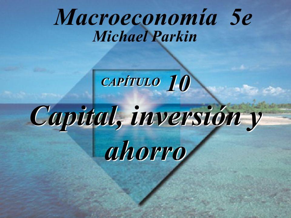 CAPÍTULO 10 Capital, inversión y ahorro Michael Parkin Macroeconomía 5e
