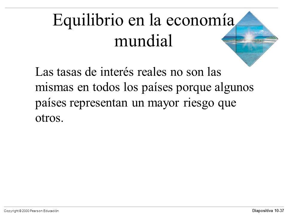 Diapositiva 10-37 Copyright © 2000 Pearson Educación Equilibrio en la economía mundial Las tasas de interés reales no son las mismas en todos los país