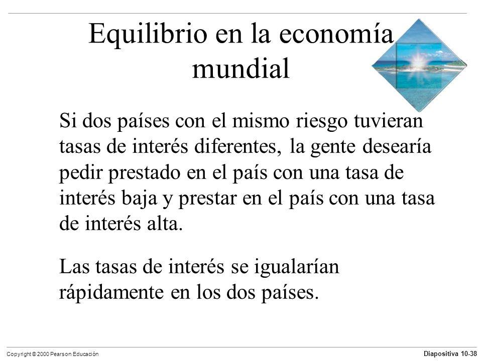 Diapositiva 10-38 Copyright © 2000 Pearson Educación Equilibrio en la economía mundial Si dos países con el mismo riesgo tuvieran tasas de interés dif