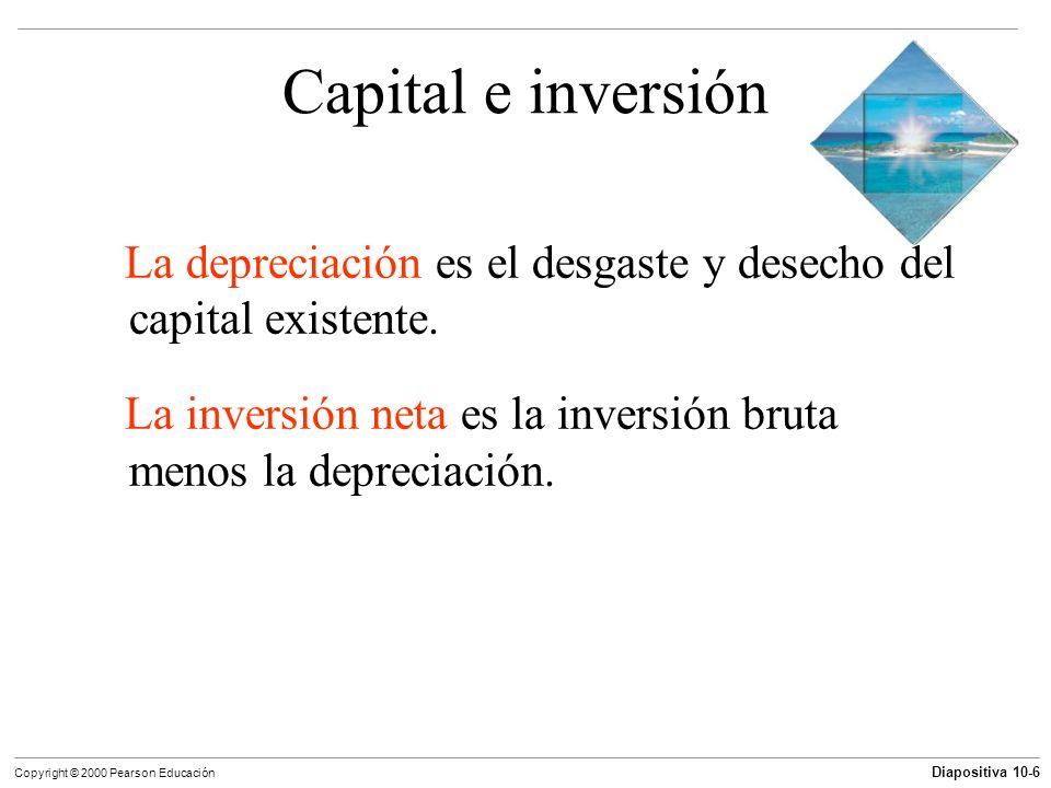 Diapositiva 10-6 Copyright © 2000 Pearson Educación Capital e inversión La depreciación es el desgaste y desecho del capital existente. La inversión n