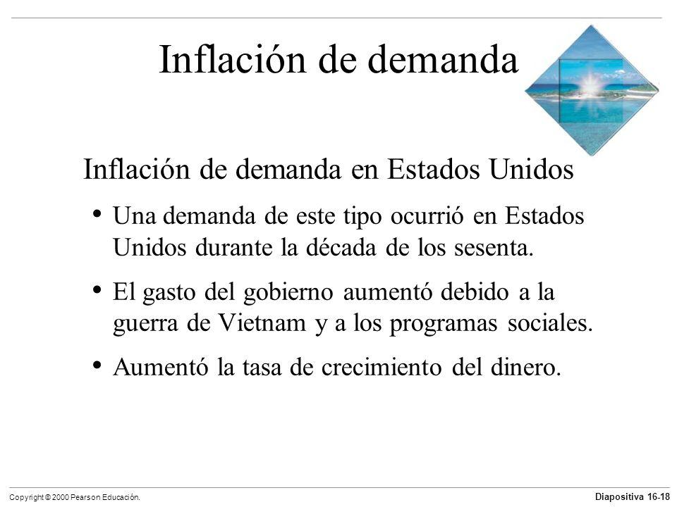 Diapositiva 16-18 Copyright © 2000 Pearson Educación. Inflación de demanda Inflación de demanda en Estados Unidos Una demanda de este tipo ocurrió en