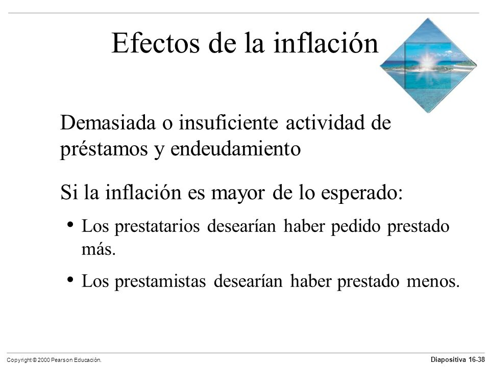 Diapositiva 16-38 Copyright © 2000 Pearson Educación. Efectos de la inflación Demasiada o insuficiente actividad de préstamos y endeudamiento Si la in