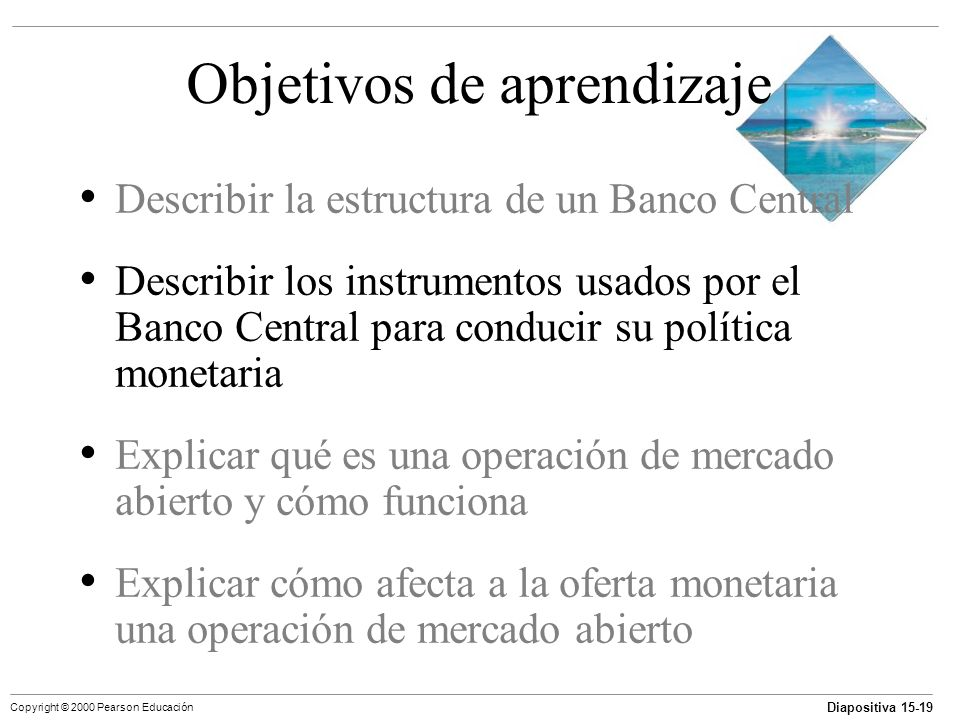 Diapositiva 15-19 Copyright © 2000 Pearson Educación Objetivos de aprendizaje Describir la estructura de un Banco Central Describir los instrumentos u