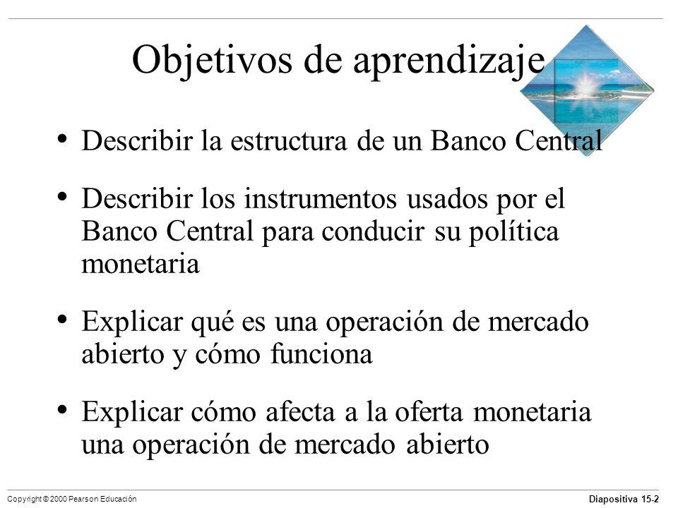 Diapositiva 15-2 Copyright © 2000 Pearson Educación Objetivos de aprendizaje Describir la estructura de un Banco Central Describir los instrumentos us