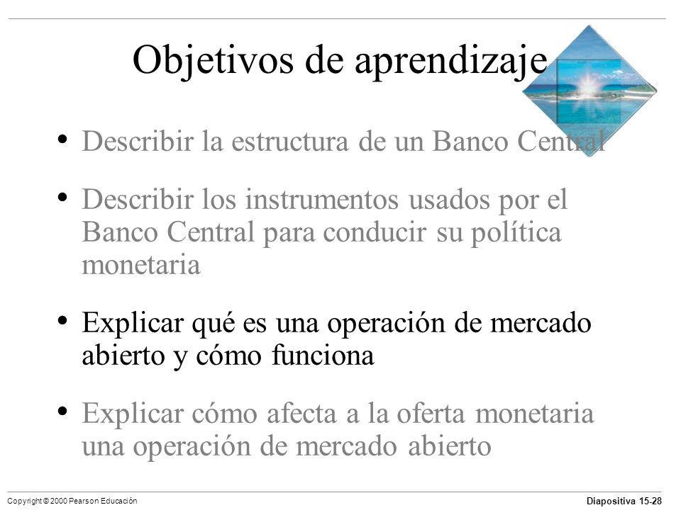 Diapositiva 15-28 Copyright © 2000 Pearson Educación Objetivos de aprendizaje Describir la estructura de un Banco Central Describir los instrumentos u