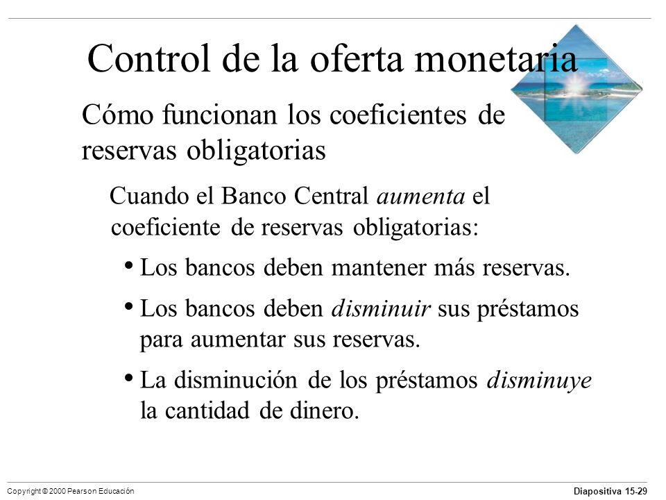 Diapositiva 15-29 Copyright © 2000 Pearson Educación Control de la oferta monetaria Cómo funcionan los coeficientes de reservas obligatorias Cuando el
