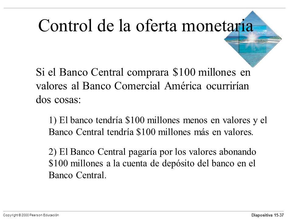 Diapositiva 15-37 Copyright © 2000 Pearson Educación Control de la oferta monetaria Si el Banco Central comprara $100 millones en valores al Banco Com