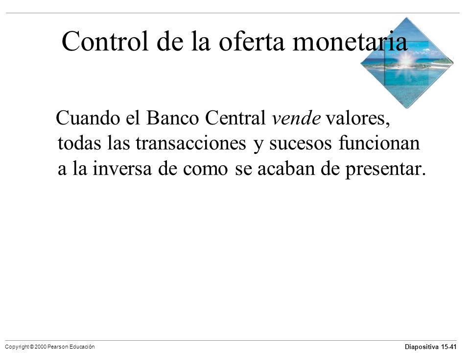 Diapositiva 15-41 Copyright © 2000 Pearson Educación Control de la oferta monetaria Cuando el Banco Central vende valores, todas las transacciones y s