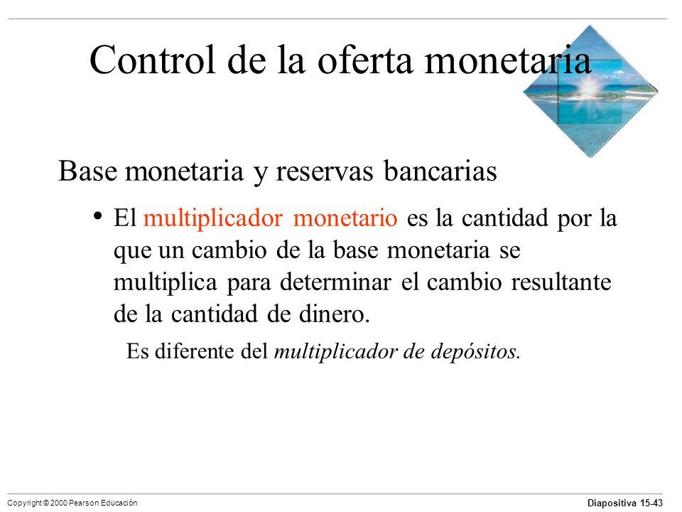 Diapositiva 15-43 Copyright © 2000 Pearson Educación Control de la oferta monetaria Base monetaria y reservas bancarias El multiplicador monetario es