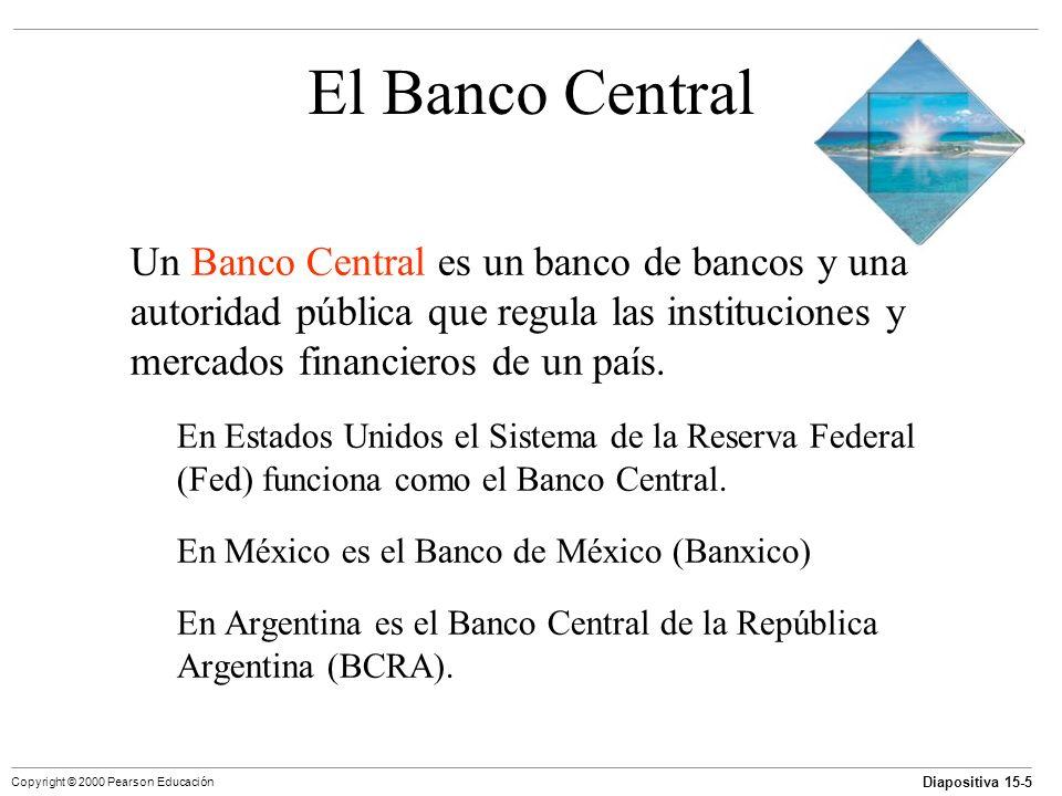 Diapositiva 15-5 Copyright © 2000 Pearson Educación El Banco Central Un Banco Central es un banco de bancos y una autoridad pública que regula las ins