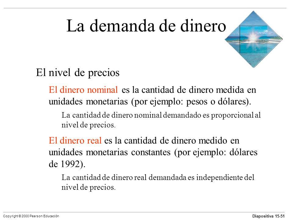 Diapositiva 15-51 Copyright © 2000 Pearson Educación La demanda de dinero El nivel de precios El dinero nominal es la cantidad de dinero medida en uni