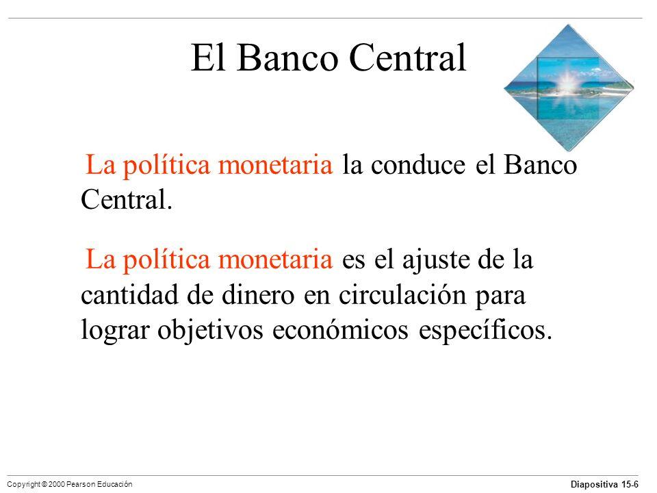 Diapositiva 15-6 Copyright © 2000 Pearson Educación El Banco Central La política monetaria la conduce el Banco Central. La política monetaria es el aj