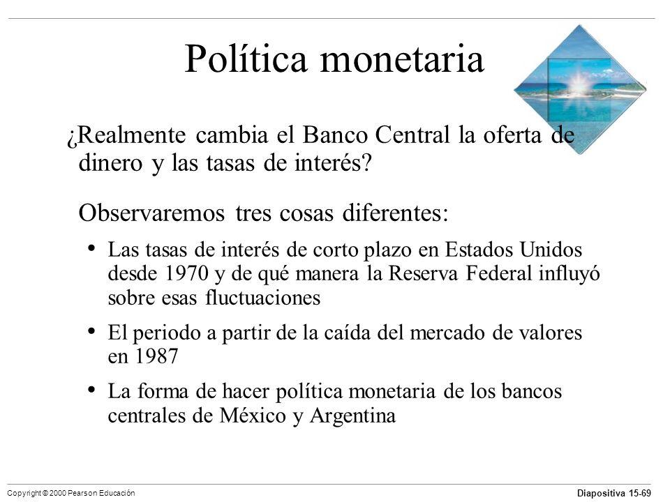 Diapositiva 15-69 Copyright © 2000 Pearson Educación Política monetaria ¿Realmente cambia el Banco Central la oferta de dinero y las tasas de interés?