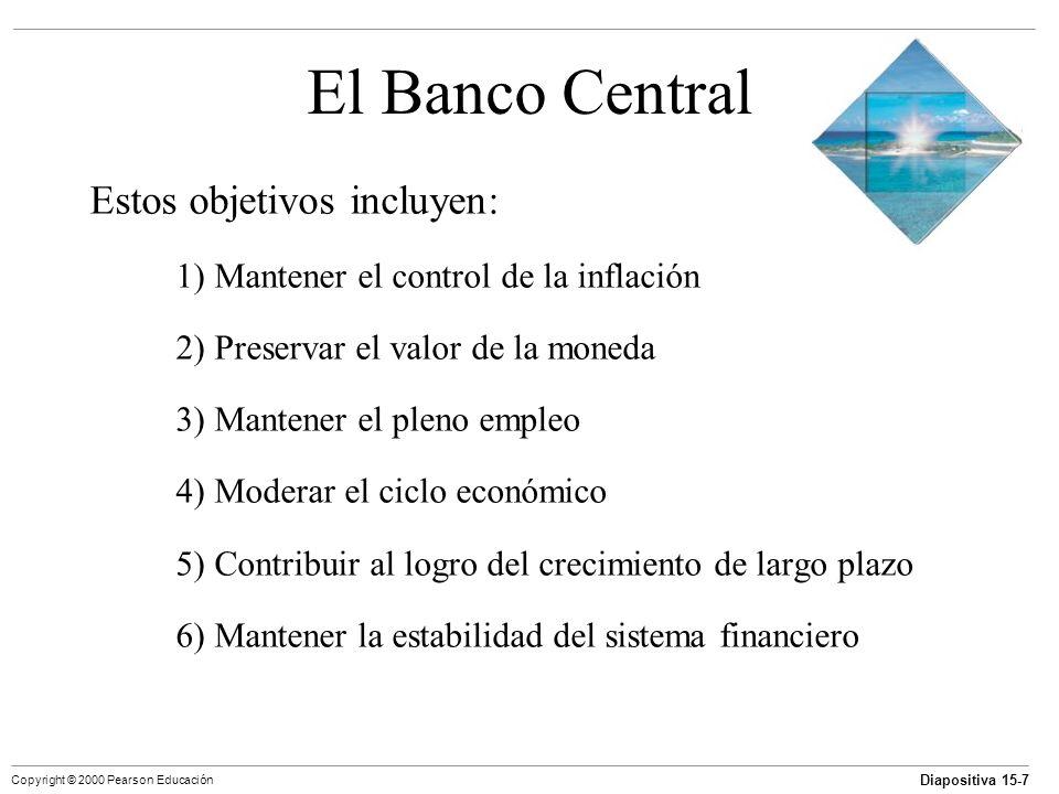 Diapositiva 15-7 Copyright © 2000 Pearson Educación El Banco Central Estos objetivos incluyen: 1) Mantener el control de la inflación 2) Preservar el