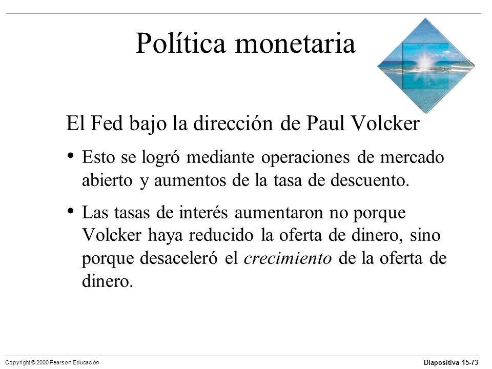 Diapositiva 15-73 Copyright © 2000 Pearson Educación Política monetaria El Fed bajo la dirección de Paul Volcker Esto se logró mediante operaciones de