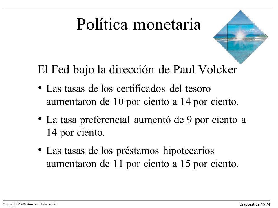 Diapositiva 15-74 Copyright © 2000 Pearson Educación Política monetaria El Fed bajo la dirección de Paul Volcker Las tasas de los certificados del tes