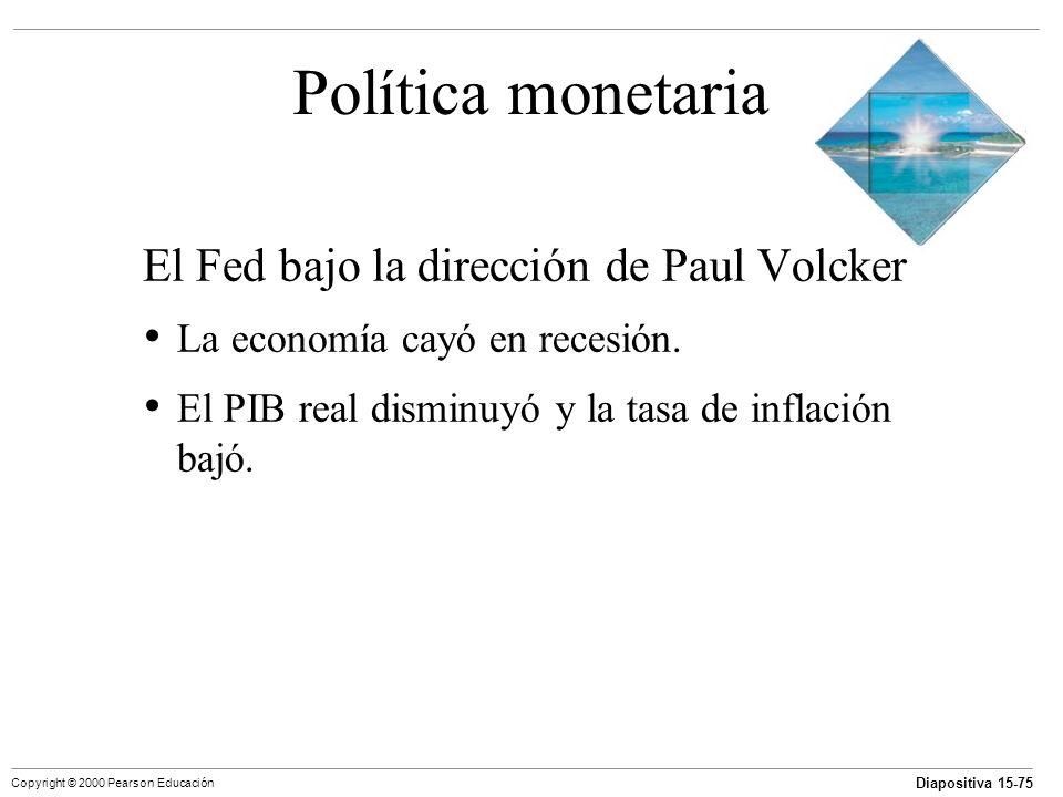 Diapositiva 15-75 Copyright © 2000 Pearson Educación Política monetaria El Fed bajo la dirección de Paul Volcker La economía cayó en recesión. El PIB
